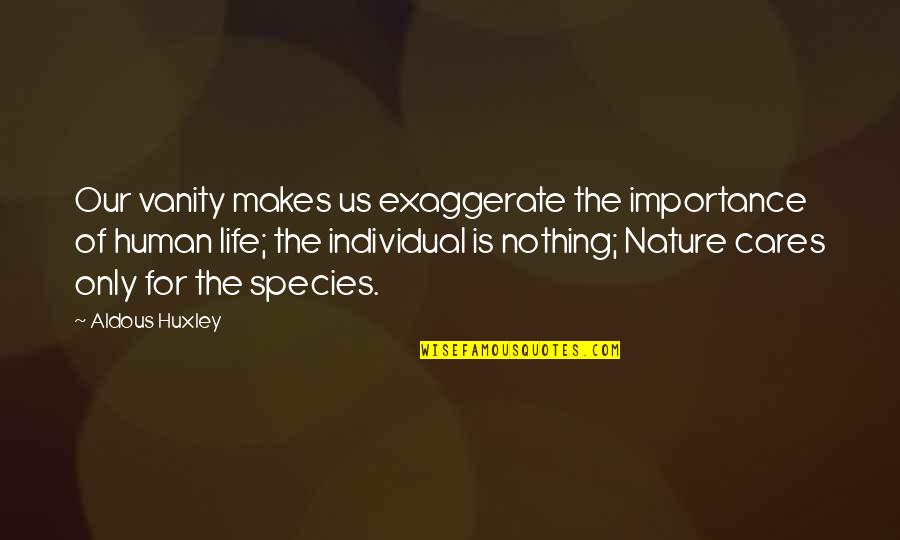 Importance Of Nature Quotes By Aldous Huxley: Our vanity makes us exaggerate the importance of