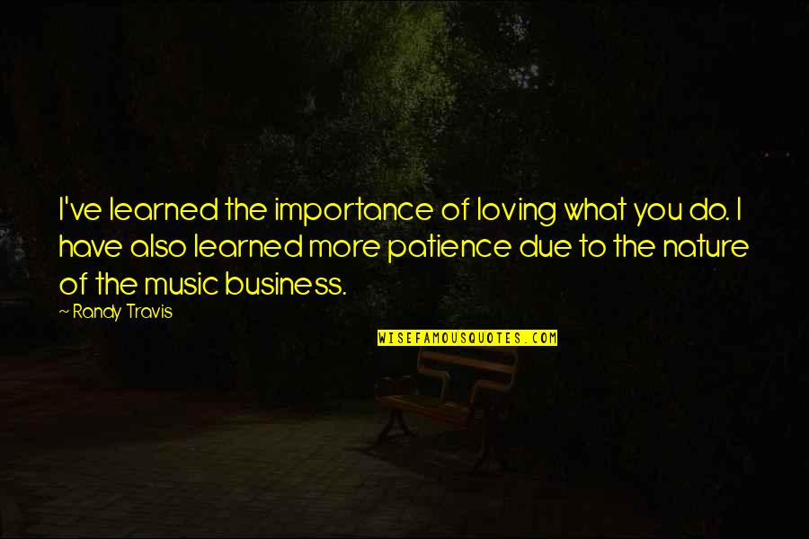 Importance Of Nature Quotes By Randy Travis: I've learned the importance of loving what you