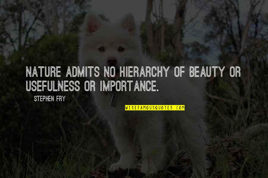 Importance Of Nature Quotes By Stephen Fry: Nature admits no hierarchy of beauty or usefulness
