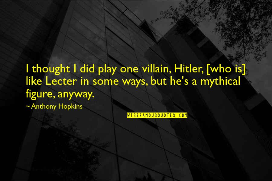 Importance Of Play Quotes By Anthony Hopkins: I thought I did play one villain, Hitler,