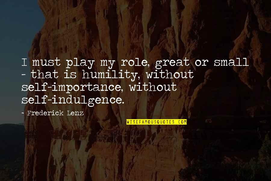 Importance Of Play Quotes By Frederick Lenz: I must play my role, great or small