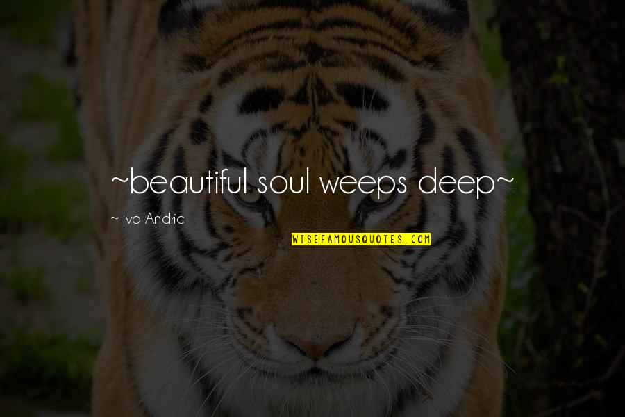 Importance Of Play Quotes By Ivo Andric: ~beautiful soul weeps deep~