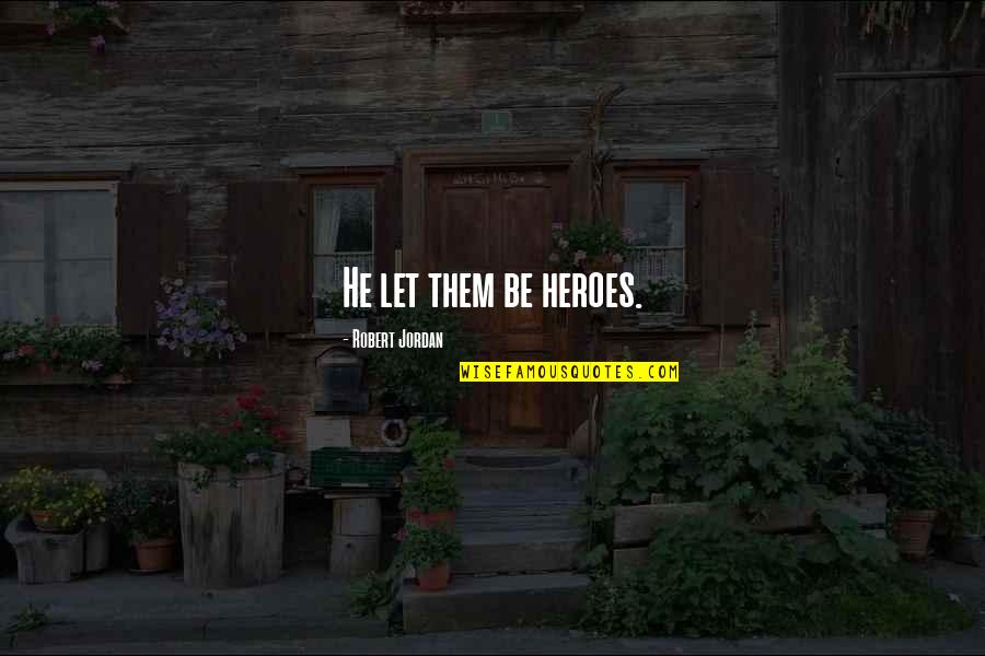 Importance Of School Libraries Quotes By Robert Jordan: He let them be heroes.