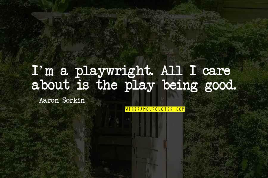 Importance Of Speaking English Quotes By Aaron Sorkin: I'm a playwright. All I care about is