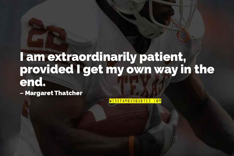 Importance Of Staffing Quotes By Margaret Thatcher: I am extraordinarily patient, provided I get my