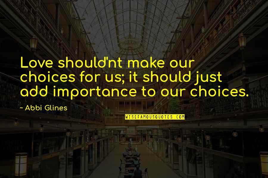 Importance Of Your Love Quotes By Abbi Glines: Love should'nt make our choices for us; it