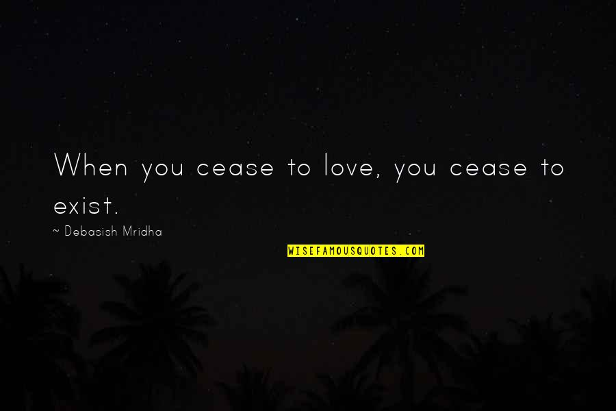 Importance Of Your Love Quotes By Debasish Mridha: When you cease to love, you cease to