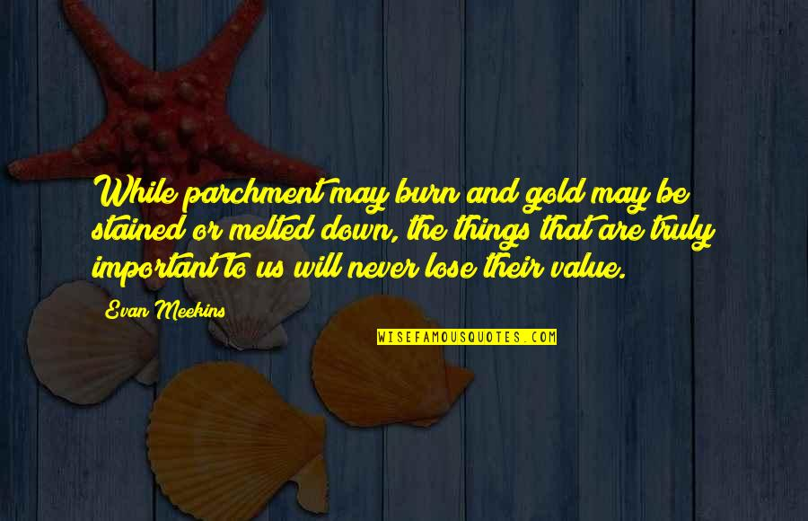 Importance Of Your Love Quotes By Evan Meekins: While parchment may burn and gold may be