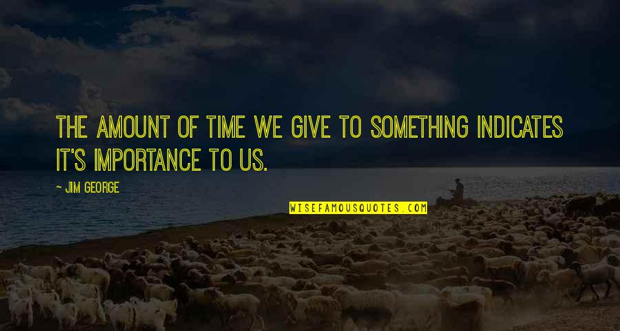 Importance Of Your Love Quotes By Jim George: The amount of time we give to something