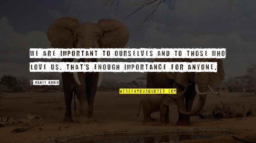 Importance Of Your Love Quotes By Marty Rubin: We are important to ourselves and to those