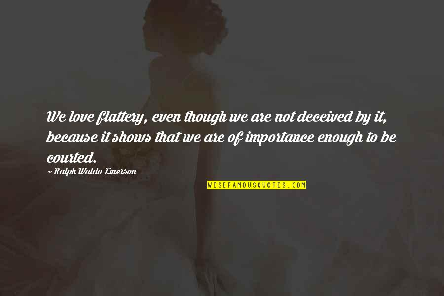 Importance Of Your Love Quotes By Ralph Waldo Emerson: We love flattery, even though we are not