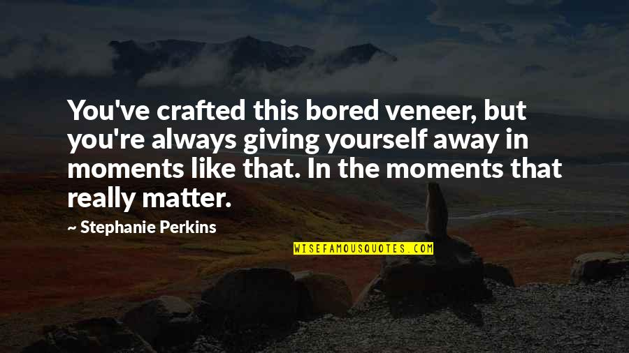 Importance Of Your Love Quotes By Stephanie Perkins: You've crafted this bored veneer, but you're always
