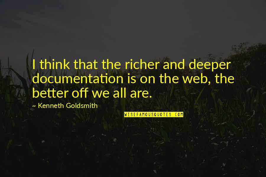 Important Glass Menagerie Quotes By Kenneth Goldsmith: I think that the richer and deeper documentation