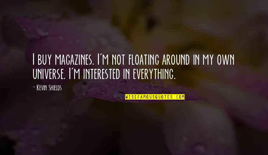 Important Persons In My Life Quotes By Kevin Shields: I buy magazines. I'm not floating around in