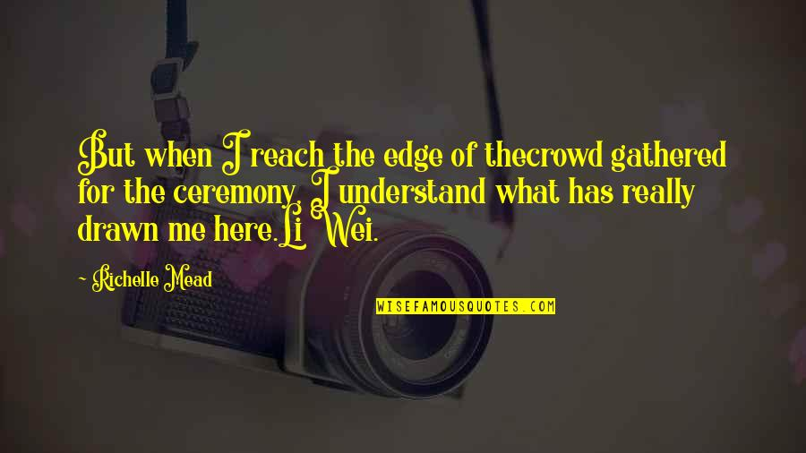 Important Persons In My Life Quotes By Richelle Mead: But when I reach the edge of thecrowd