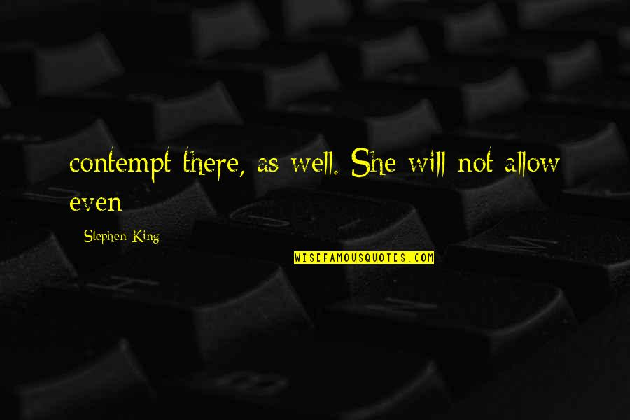 Important Persons In My Life Quotes By Stephen King: contempt there, as well. She will not allow