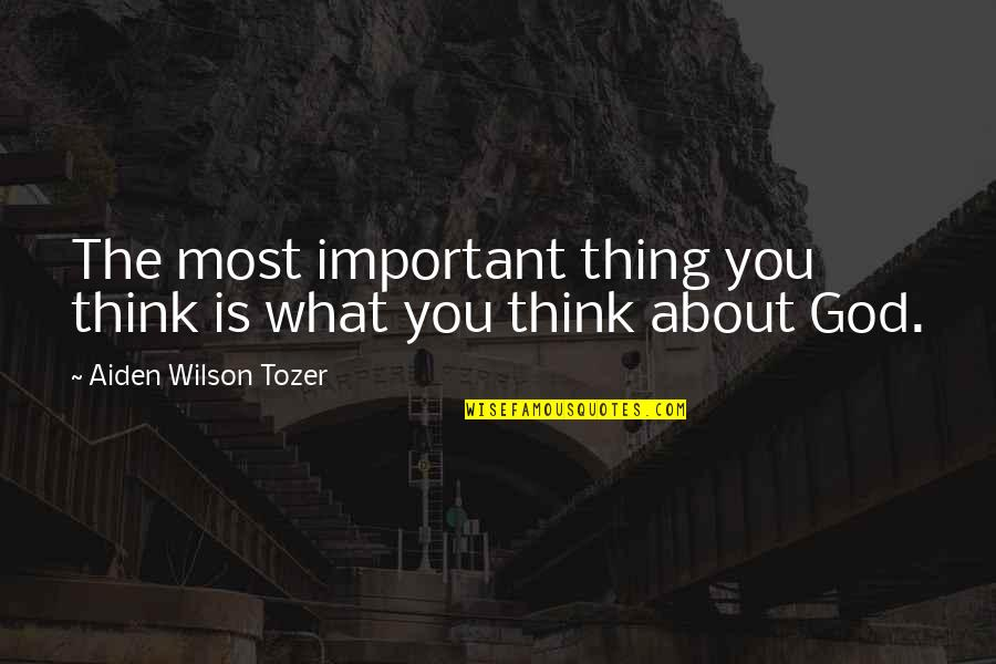 Important Things Quotes By Aiden Wilson Tozer: The most important thing you think is what