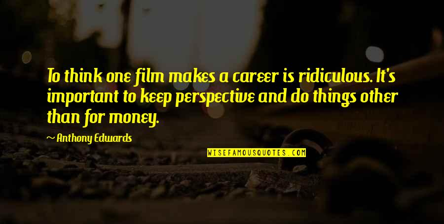 Important Things Quotes By Anthony Edwards: To think one film makes a career is