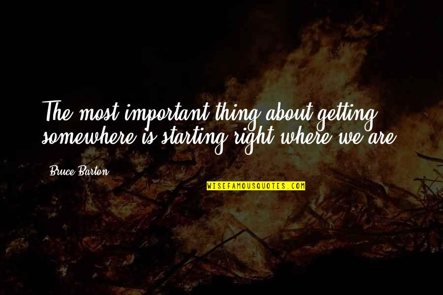 Important Things Quotes By Bruce Barton: The most important thing about getting somewhere is