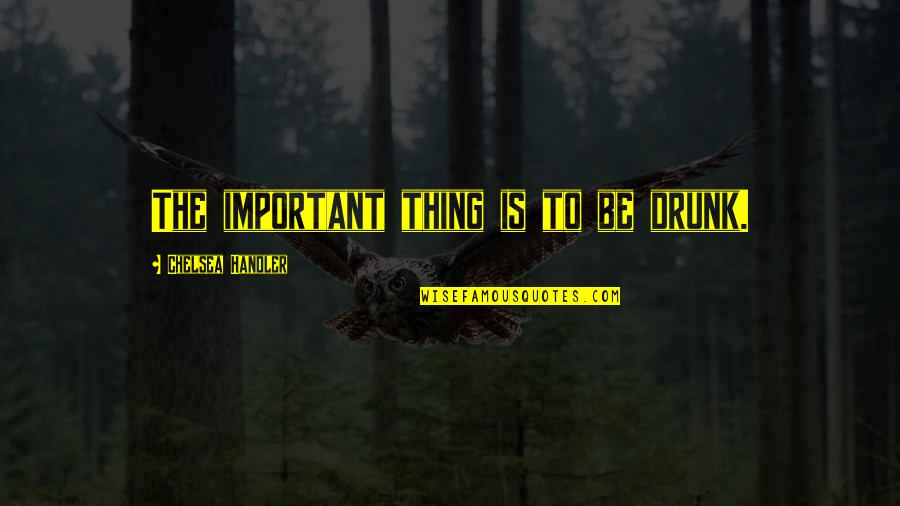 Important Things Quotes By Chelsea Handler: The important thing is to be drunk.