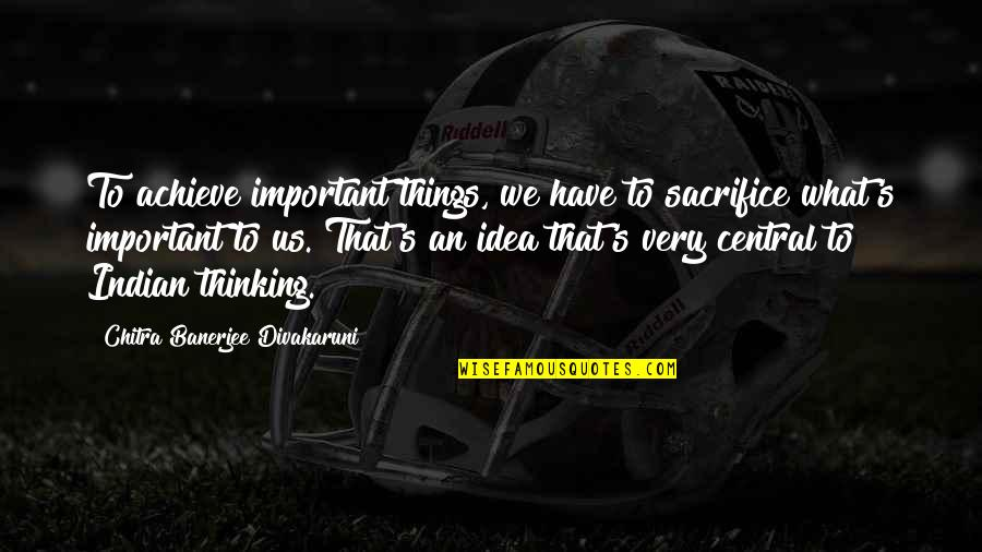 Important Things Quotes By Chitra Banerjee Divakaruni: To achieve important things, we have to sacrifice