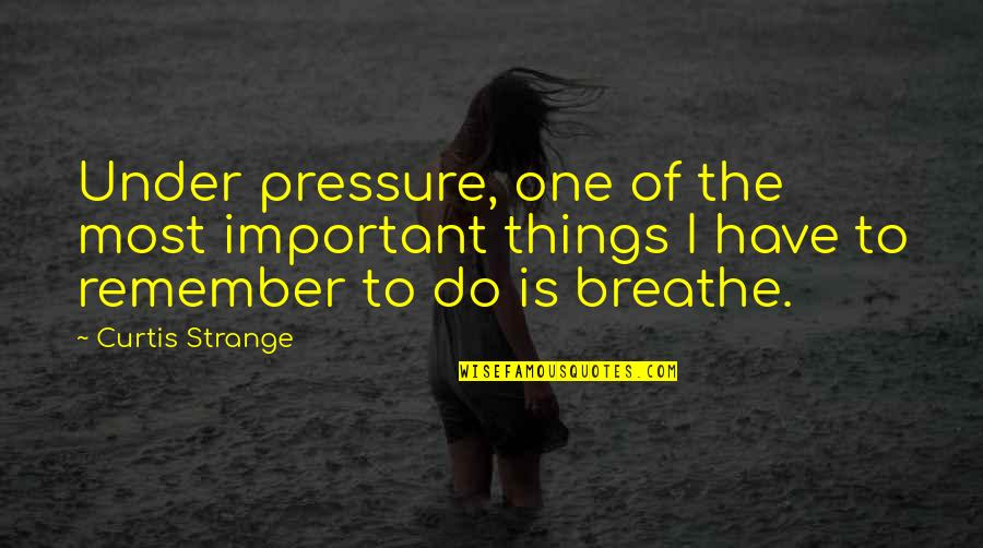 Important Things Quotes By Curtis Strange: Under pressure, one of the most important things