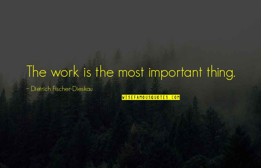 Important Things Quotes By Dietrich Fischer-Dieskau: The work is the most important thing.