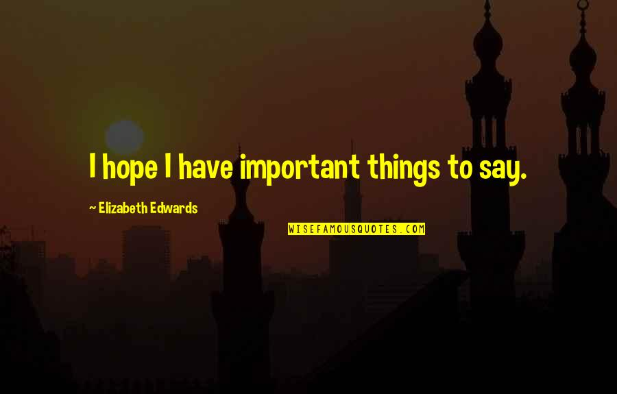 Important Things Quotes By Elizabeth Edwards: I hope I have important things to say.