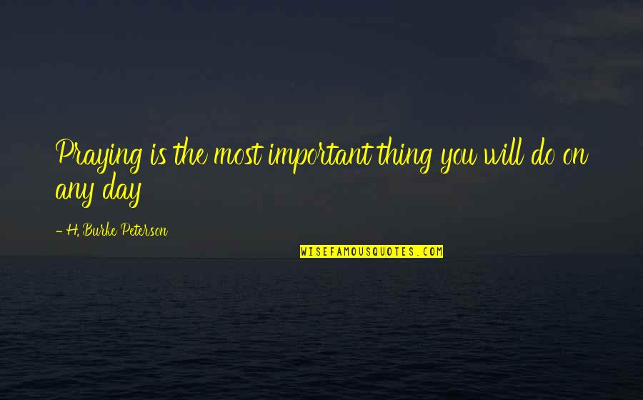 Important Things Quotes By H. Burke Peterson: Praying is the most important thing you will