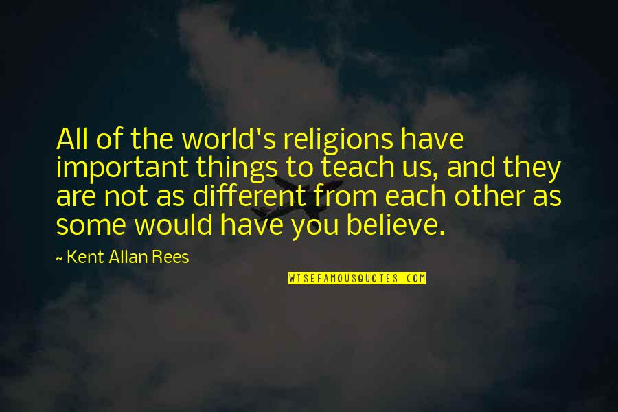 Important Things Quotes By Kent Allan Rees: All of the world's religions have important things
