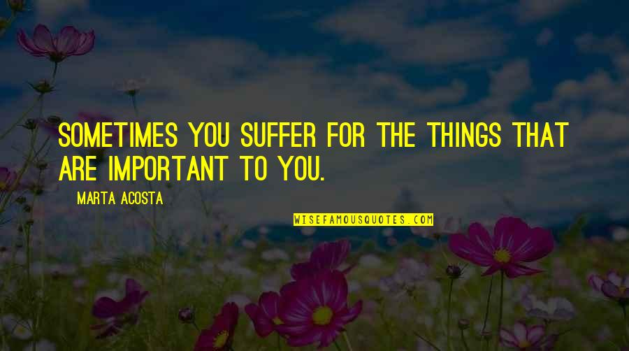 Important Things Quotes By Marta Acosta: Sometimes you suffer for the things that are