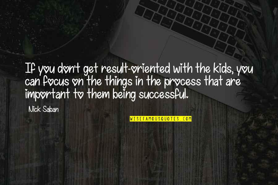 Important Things Quotes By Nick Saban: If you don't get result-oriented with the kids,