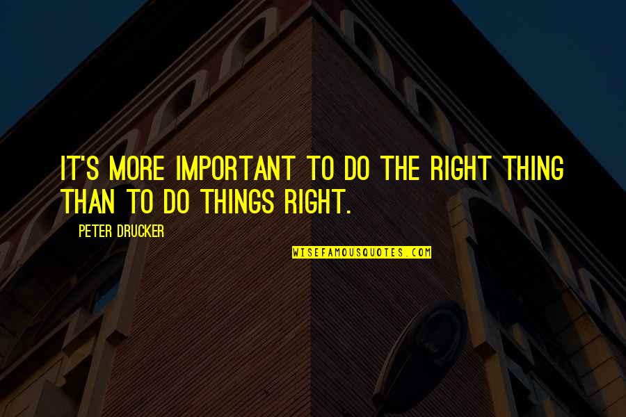 Important Things Quotes By Peter Drucker: It's more important to do the right thing