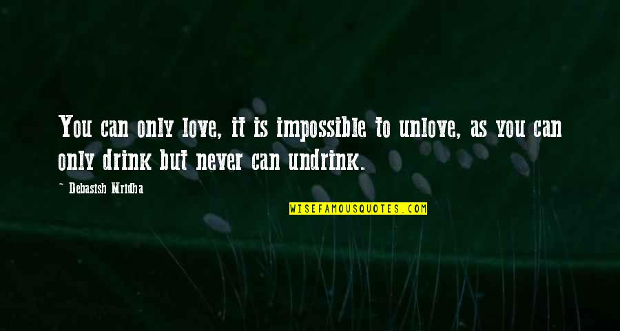 Impossible To Love You Quotes By Debasish Mridha: You can only love, it is impossible to