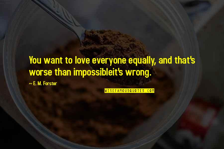 Impossible To Love You Quotes By E. M. Forster: You want to love everyone equally, and that's