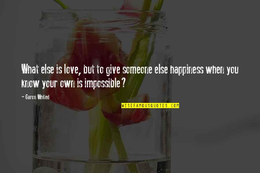Impossible To Love You Quotes By Garon Whited: What else is love, but to give someone