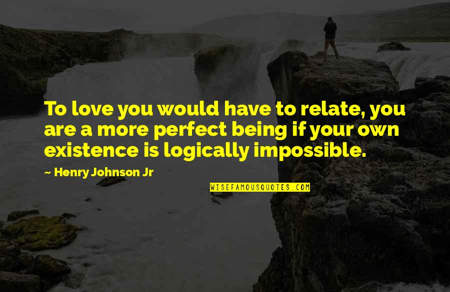 Impossible To Love You Quotes By Henry Johnson Jr: To love you would have to relate, you