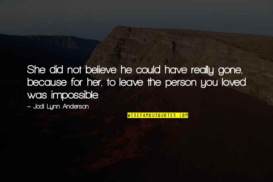 Impossible To Love You Quotes By Jodi Lynn Anderson: She did not believe he could have really