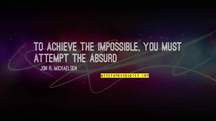Impossible To Love You Quotes By Jon R. Michaelsen: To achieve the impossible, you must attempt the