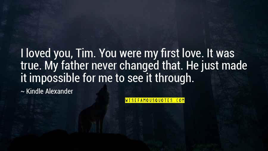 Impossible To Love You Quotes By Kindle Alexander: I loved you, Tim. You were my first