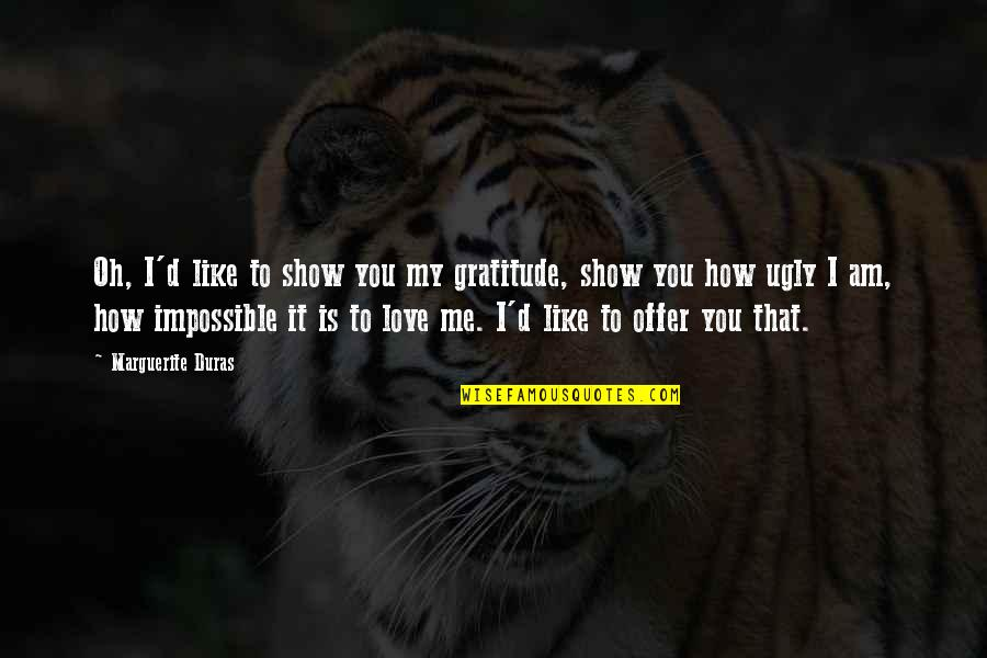 Impossible To Love You Quotes By Marguerite Duras: Oh, I'd like to show you my gratitude,