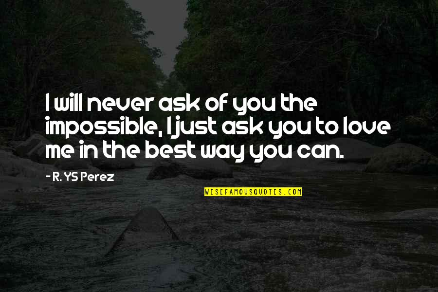 Impossible To Love You Quotes By R. YS Perez: I will never ask of you the impossible,