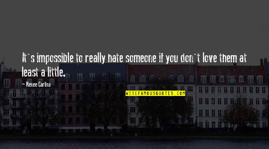 Impossible To Love You Quotes By Renee Carlino: It's impossible to really hate someone if you