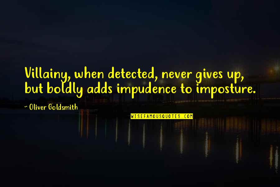 Imposture Quotes By Oliver Goldsmith: Villainy, when detected, never gives up, but boldly