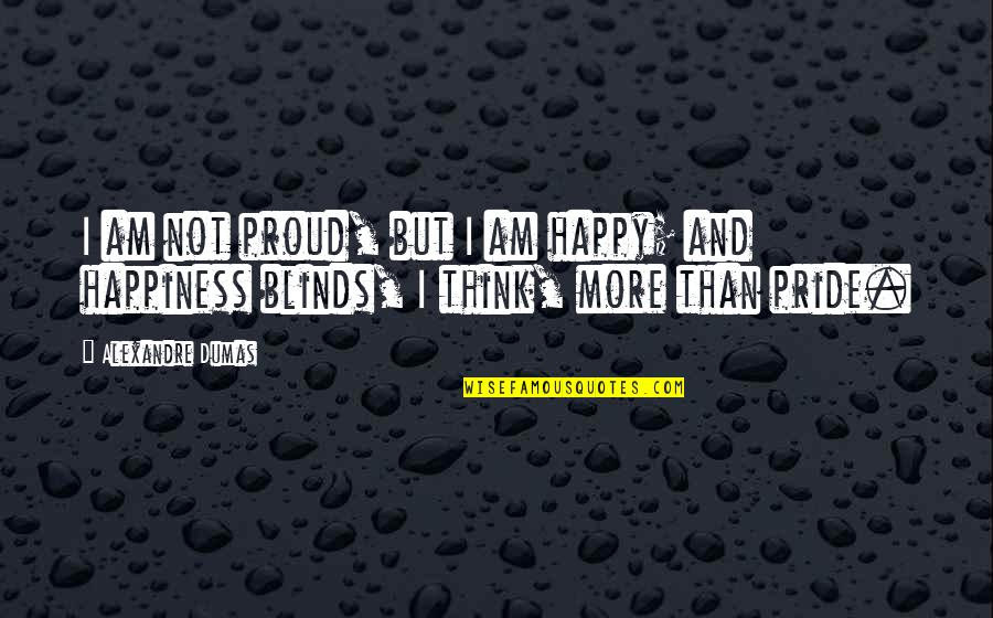 Impotencia Quotes By Alexandre Dumas: I am not proud, but I am happy;