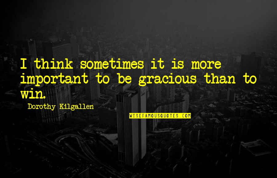Imprefectly Quotes By Dorothy Kilgallen: I think sometimes it is more important to