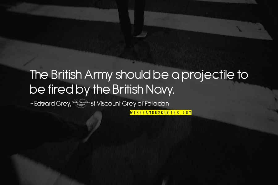 Imprefectly Quotes By Edward Grey, 1st Viscount Grey Of Fallodon: The British Army should be a projectile to