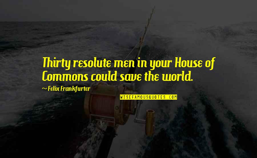 Imprefectly Quotes By Felix Frankfurter: Thirty resolute men in your House of Commons