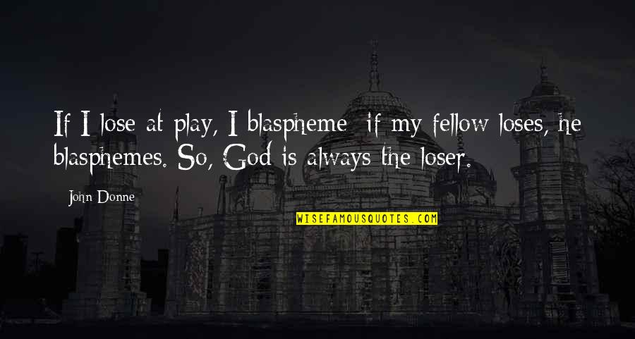 Imprefectly Quotes By John Donne: If I lose at play, I blaspheme; if