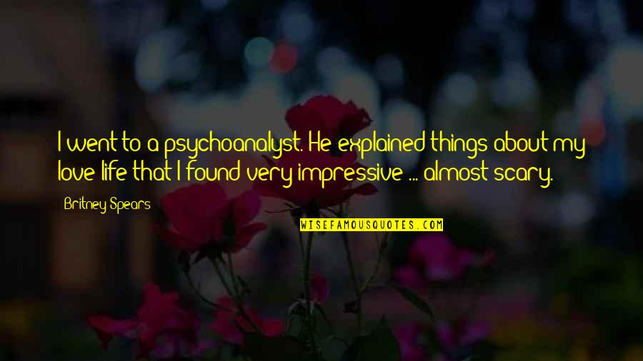 Impressive Life Quotes By Britney Spears: I went to a psychoanalyst. He explained things
